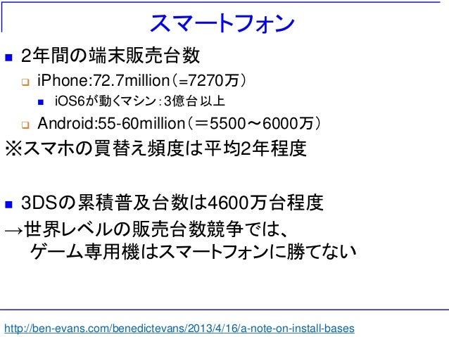 スマートフォン  2年間の端末販売台数  iPhone:72.7million(=7270万)  iOS6が動くマシン:3億台以上  Android:55-60million(=5500~6000万) ※スマホの買替え頻度は平均2年程度...
