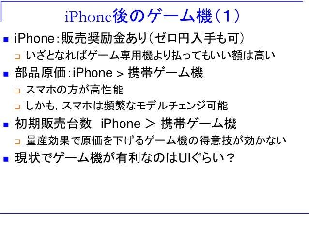 iPhone後のゲーム機(1)  iPhone:販売奨励金あり(ゼロ円入手も可)  いざとなればゲーム専用機より払ってもいい額は高い  部品原価:iPhone > 携帯ゲーム機  スマホの方が高性能  しかも,スマホは頻繁なモデルチェ...