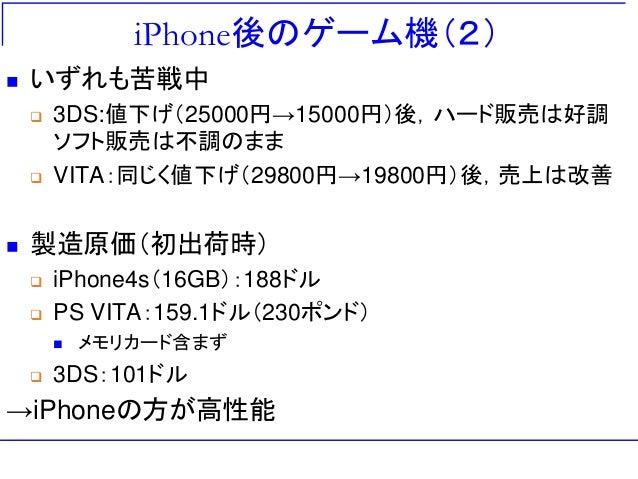 iPhone後のゲーム機(2)  いずれも苦戦中  3DS:値下げ(25000円→15000円)後,ハード販売は好調 ソフト販売は不調のまま  VITA:同じく値下げ(29800円→19800円)後,売上は改善  製造原価(初出荷時) ...