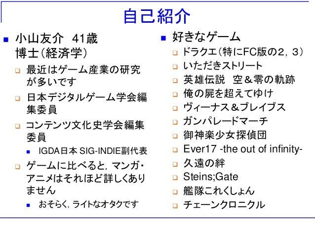 自己紹介  小山友介 41歳 博士(経済学)  最近はゲーム産業の研究 が多いです  日本デジタルゲーム学会編 集委員  コンテンツ文化史学会編集 委員  IGDA日本 SIG-INDIE副代表  ゲームに比べると,マンガ・ アニメ...