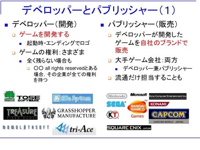 デベロッパーとパブリッシャー(1)  パブリッシャー(販売)  デベロッパーが開発した ゲームを自社のブランドで 販売  大手ゲーム会社:両方  デベロッパー兼パブリッシャー  流通だけ担当することも  デベロッパー(開発)  ゲ...