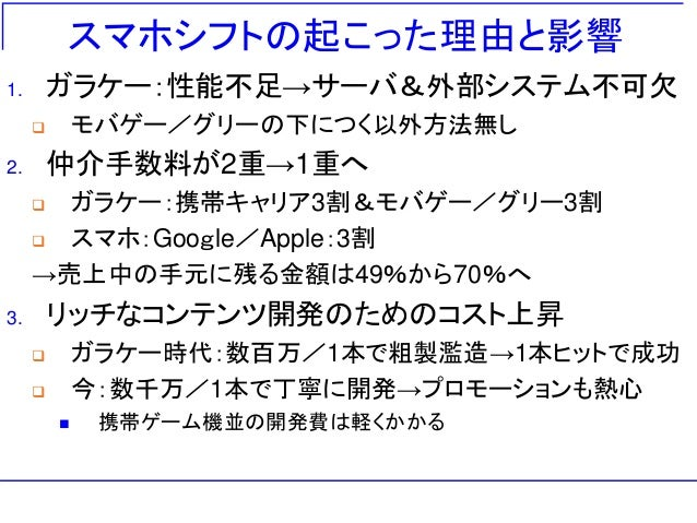 スマホシフトの起こった理由と影響 1. ガラケー:性能不足→サーバ&外部システム不可欠  モバゲー/グリーの下につく以外方法無し 2. 仲介手数料が2重→1重へ  ガラケー:携帯キャリア3割&モバゲー/グリー3割  スマホ:Google/...