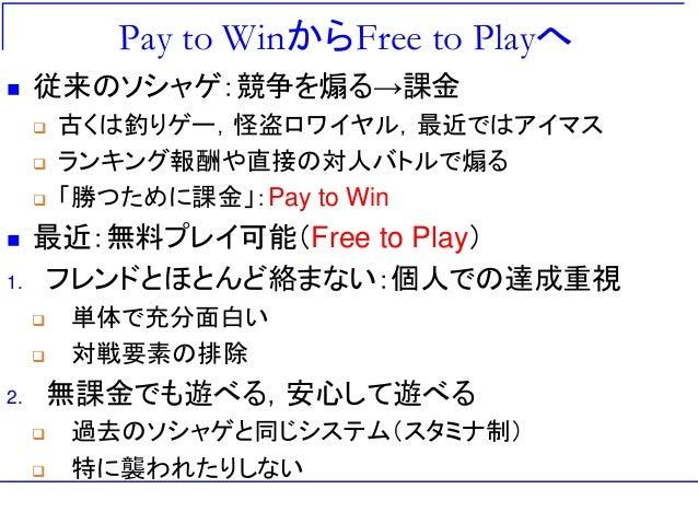Pay to WinからFree to Playへ  従来のソシャゲ:競争を煽る→課金  古くは釣りゲー,怪盗ロワイヤル,最近ではアイマス  ランキング報酬や直接の対人バトルで煽る  「勝つために課金」:Pay to Win  最近:...