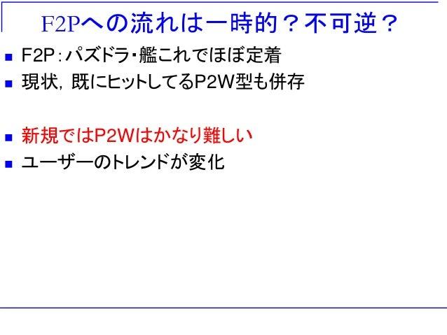 F2Pへの流れは一時的?不可逆?  F2P:パズドラ・艦これでほぼ定着  現状,既にヒットしてるP2W型も併存  新規ではP2Wはかなり難しい  ユーザーのトレンドが変化