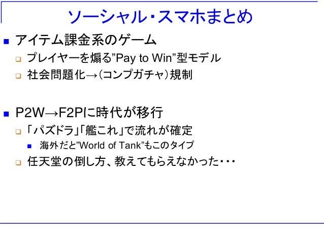 """ソーシャル・スマホまとめ  アイテム課金系のゲーム  プレイヤーを煽る""""Pay to Win""""型モデル  社会問題化→(コンプガチャ)規制  P2W→F2Pに時代が移行  「パズドラ」「艦これ」で流れが確定  海外だと""""World ..."""