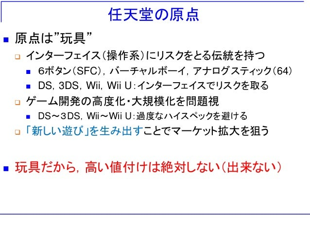 """任天堂の原点  原点は""""玩具""""  インターフェイス(操作系)にリスクをとる伝統を持つ  6ボタン(SFC),バーチャルボーイ,アナログスティック(64)  DS,3DS,Wii,Wii U:インターフェイスでリスクを取る  ゲーム開発..."""