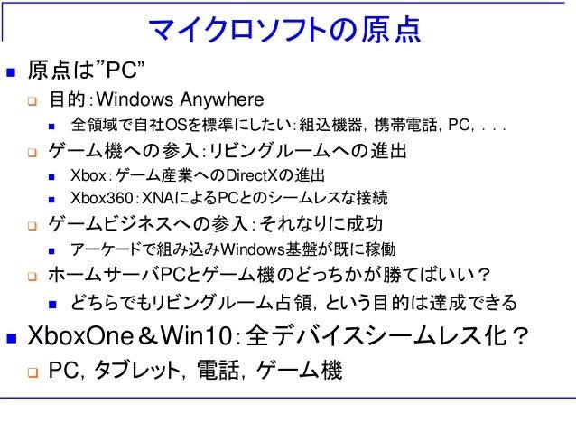 """マイクロソフトの原点  原点は""""PC""""  目的:Windows Anywhere  全領域で自社OSを標準にしたい:組込機器,携帯電話,PC,...  ゲーム機への参入:リビングルームへの進出  Xbox:ゲーム産業へのDirectX..."""
