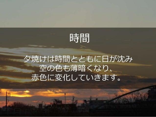 時間 夕焼けは時間とともに日が沈み 空の色も薄暗くなり、 赤色に変化していきます。