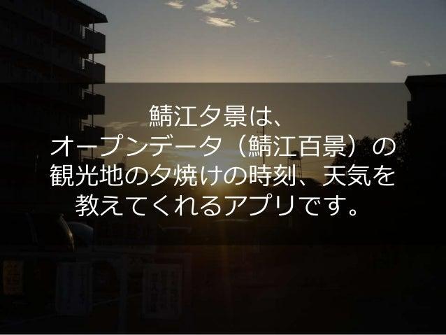 鯖江夕景は、 オープンデータ(鯖江百景)の 観光地の夕焼けの時刻、天気を 教えてくれるアプリです。