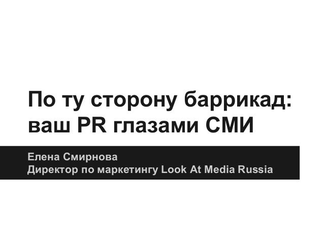 По ту сторону баррикад: ваш PR глазами СМИ Елена Смирнова Директор по маркетингу Look At Media Russia