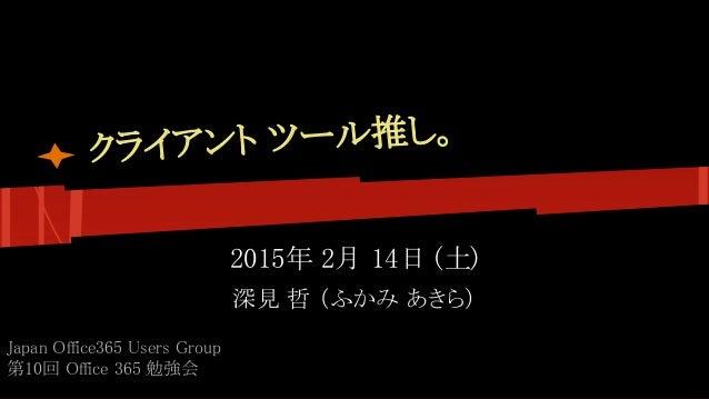 クライアント ツール推し。 2015年 2月 14日 (土) 深見 哲 (ふかみ あきら) Japan Office365 Users Group 第10回 Office 365 勉強会
