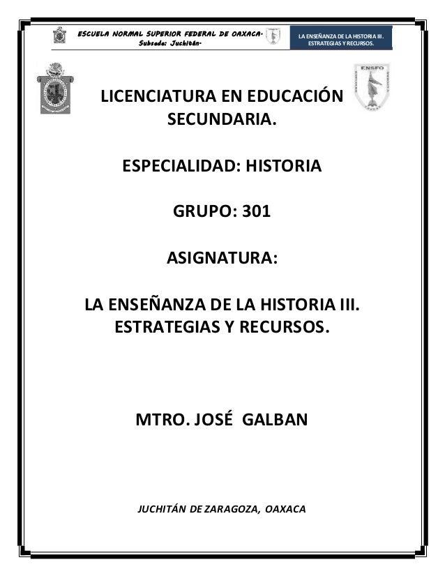 ESCUELA NORMAL SUPERIOR FEDERAL DE OAXACA. Subsede: Juchitán. LA ENSEÑANZA DELA HISTORIA III. ESTRATEGIAS Y RECURSOS. LICE...