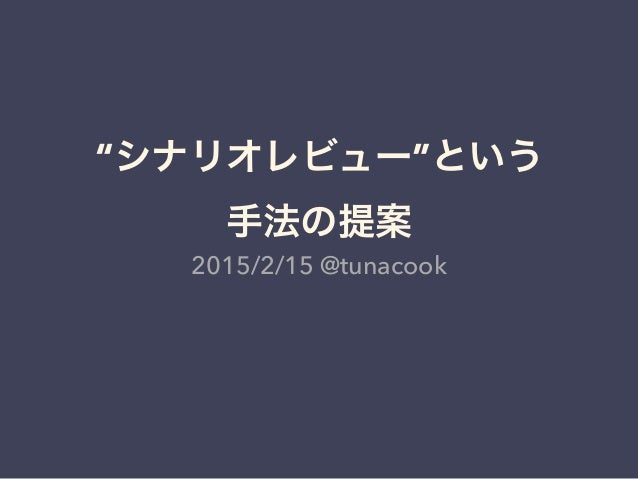 """""""シナリオレビュー""""という 手法の提案 2015/2/15 @tunacook"""
