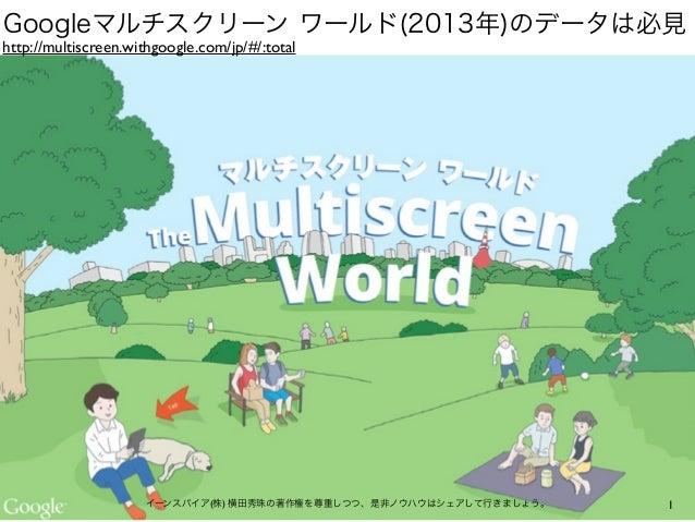 1イーンスパイア(株) 横田秀珠の著作権を尊重しつつ、是非ノウハウはシェアして行きましょう。 http://multiscreen.withgoogle.com/jp/#/:total Googleマルチスクリーン ワールド(2013年)のデー...