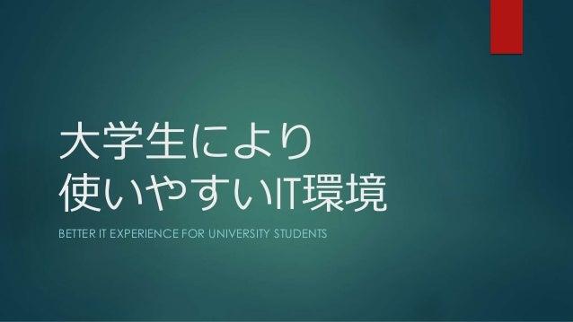 大学生により 使いやすいIT環境 BETTER IT EXPERIENCE FOR UNIVERSITY STUDENTS