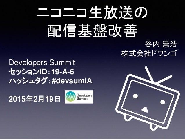 ニコニコ生放送の 配信基盤改善 Developers Summit セッションID:19-A-6 ハッシュタグ:#devsumiA 2015年2月19日 谷内 崇浩 株式会社ドワンゴ