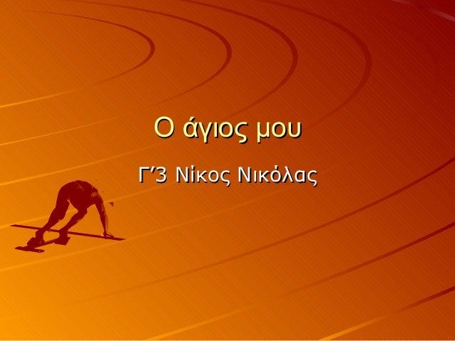 Ο άγιος μουΟ άγιος μου Γ'3 Νίκος ΝικόλαςΓ'3 Νίκος Νικόλας