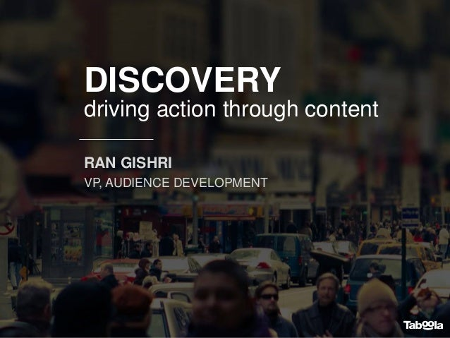 DISCOVERY driving action through content RAN GISHRI VP, AUDIENCE DEVELOPMENT