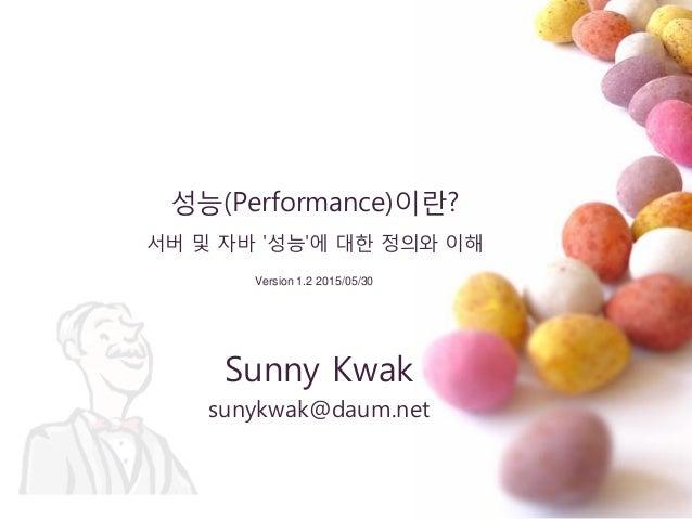 성능(Performance)이란? 서버 및 자바 '성능'에 대핚 정의와 이해 Sunny Kwak sunykwak@daum.net Version 1.2 2015/05/30