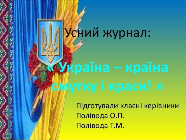 Усний журнал: « Україна – країна смутку і краси! » Підготували класні керівники Полівода О.П. Полівода Т.М.