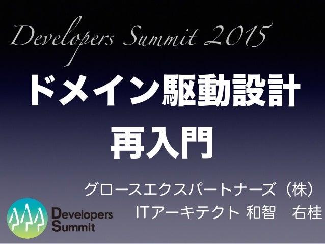 ドメイン駆動設計 再入門 グロースエクスパートナーズ(株) ITアーキテクト 和智右桂 Developers Summit 2015
