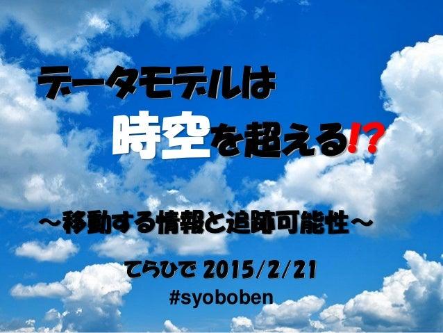 てらひで 2015/2/21 #syoboben データモデルは 時空を超える!? ~移動する情報と追跡可能性~