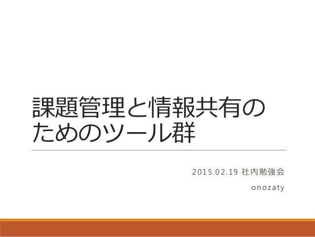 課題管理と情報共有の ためのツール群 2015.02.19 社内勉強会 onozaty