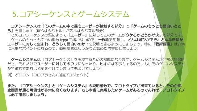 5.コアシーケンスとゲームシステム コアシーケンスは『そのゲームの中で最もユーザーが接触する部分』で『ゲームのもっとも面白いとこ ろ』を指します(RPGならバトル、パズルならパズル部分) このコアシーケンスの質によって『ユーザー』に対してこのゲ...