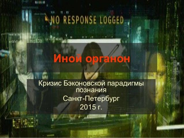 Иной органон Кризис Бэконовской парадигмы познания Санкт-Петербург 2015 г.