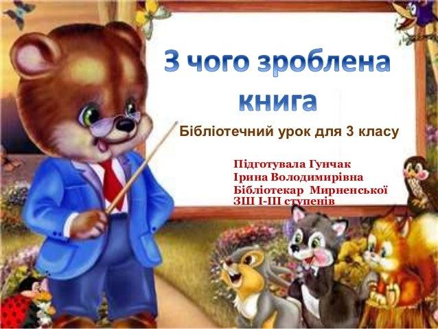Підготувала Гунчак Ірина Володимирівна Бібліотекар Мирненської ЗШ І-ІІІ ступенів Бібліотечний урок для 3 класу