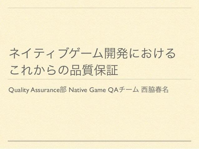ネイティブゲーム開発における  これからの品質保証 Quality Assurance部 Native Game QAチーム 西脇春名