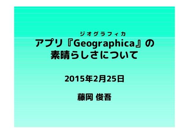 アプリ『Geographica』の 素晴らしさについて 藤岡 俊吾 ジ オ グ ラ フ ィ カ 2015年2月25日