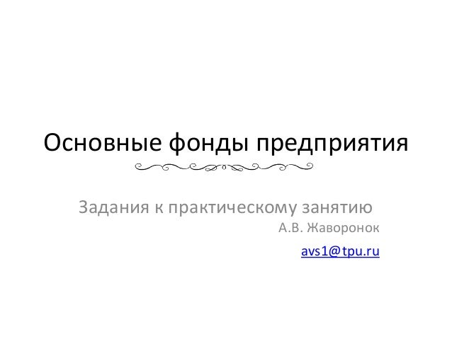 Основные фонды предприятия Задания к практическому занятию А.В. Жаворонок avs1@tpu.ru