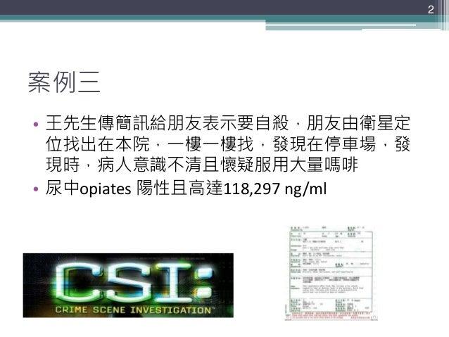 案例三 • 王先生傳簡訊給朋友表示要自殺,朋友由衛星定 位找出在本院,一樓一樓找,發現在停車場,發 現時,病人意識不清且懷疑服用大量嗎啡 • 尿中opiates 陽性且高達118,297 ng/ml 2