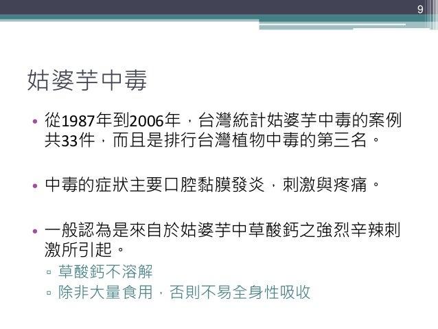 姑婆芋中毒 • 從1987年到2006年,台灣統計姑婆芋中毒的案例 共33件,而且是排行台灣植物中毒的第三名。 • 中毒的症狀主要口腔黏膜發炎,刺激與疼痛。 • 一般認為是來自於姑婆芋中草酸鈣之強烈辛辣刺 激所引起。 ▫ 草酸鈣不溶解 ▫ 除非...