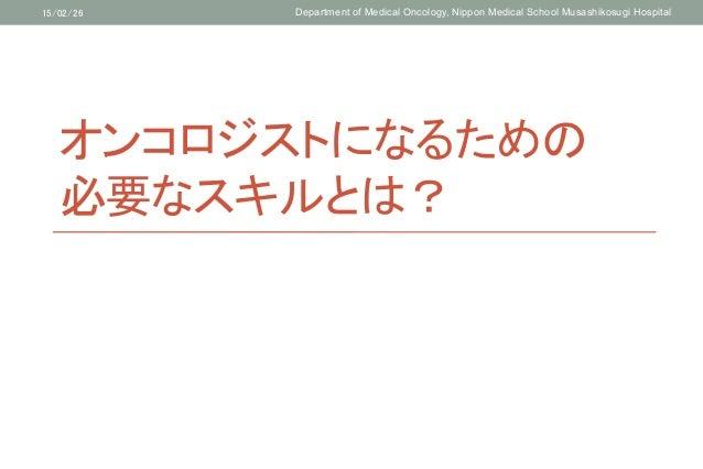 オンコロジストになるための 必要なスキルとは? 15/02/26  Department of Medical Oncology, Nippon Medical School Musashikosugi Hospital