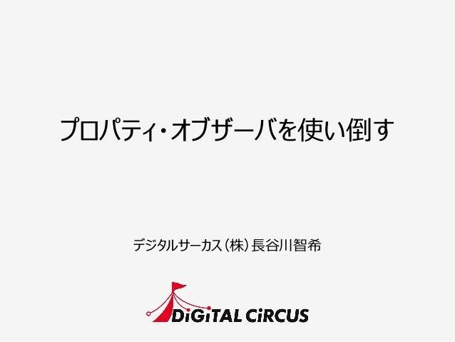 プロパティ・オブザーバを使い倒す デジタルサーカス(株)⻑⾧長⾕谷川智希
