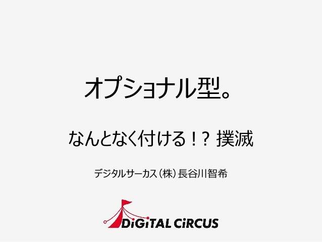 オプショナル型。 デジタルサーカス(株)⻑⾧長⾕谷川智希 なんとなく付ける ! ? 撲滅