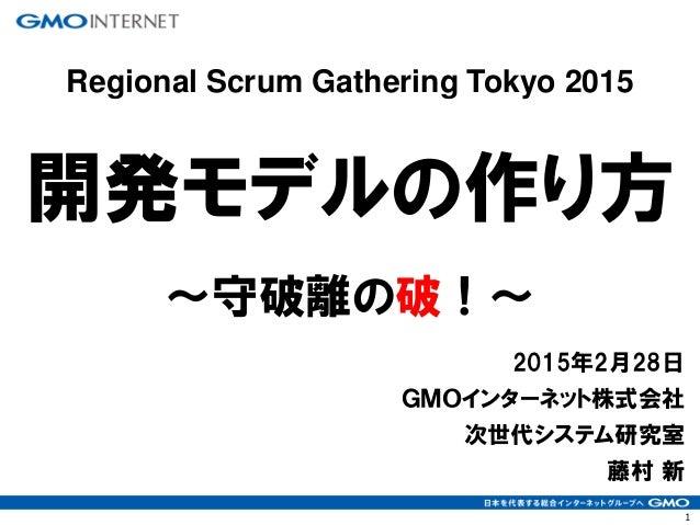 1 2015年2月28日 GMOインターネット株式会社 次世代システム研究室 藤村 新 開発モデルの作り方 ~守破離の破!~ Regional Scrum Gathering Tokyo 2015