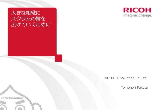 大きな組織に スクラムの輪を 広げていくために RICOH IT Solutions Co.,Ltd. Tomonori Fukuta