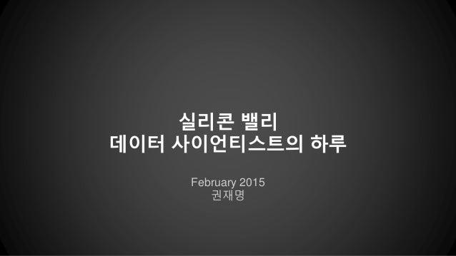 February 2015 권재명 실리콘 밸리 데이터 사이언티스트의 하루