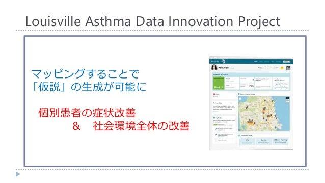 マッピングすることで 「仮説」の生成が可能に 個別患者の症状改善 & 社会環境全体の改善 Louisville Asthma Data Innovation Project