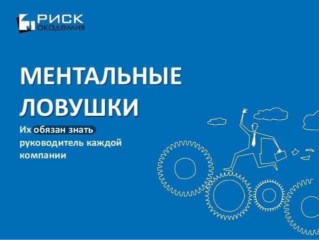 www.risk-academy.ru МЕНТАЛЬНЫЕ ЛОВУШКИ Их обязан знать руководитель каждой компании