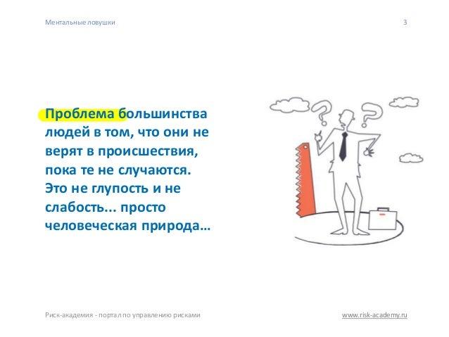 www.risk-academy.ru Ментальные ловушки Риск-академия - портал по управлению рисками 3 Проблема большинства людей в том, чт...