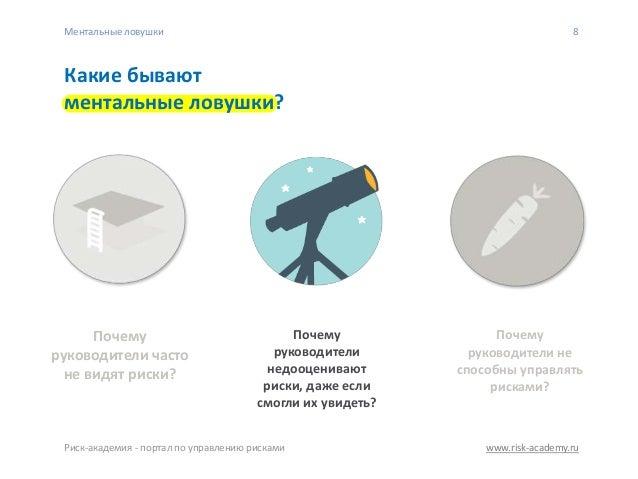 www.risk-academy.ru 8 Какие бывают ментальные ловушки? Почему руководители не способны управлять рисками? Почему руководит...