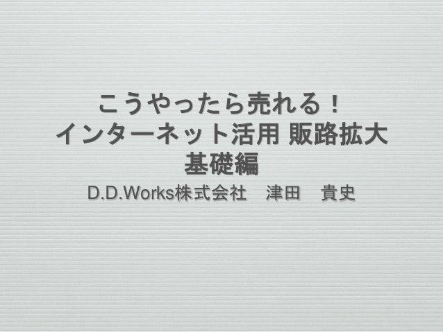 こうやったら売れる! インターネット活用 販路拡大 基礎編 D.D.Works株式会社 津田 貴史