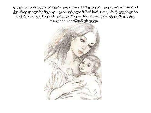 დღეს დედის დღეა და ბევრს ვფიქრობ შენზე დედა... ვიცი, რა გიხარია ამ ქვეყნად ყველაზე მეტად... გახარებული მაშინ ხარ, როცა მას...