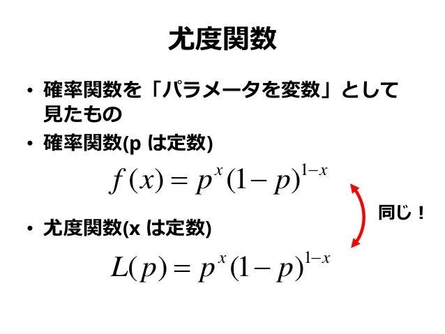 尤度関数 • 確率関数を「パラメータを変数」として 見たもの • 確率関数(p は定数) • 尤度関数(x は定数) xx ppxf   1 )1()( xx pppL   1 )1()( 同じ!