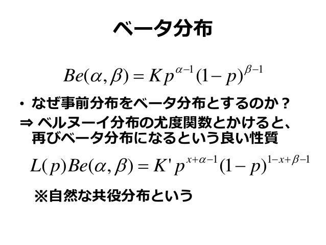 ベータ分布 • なぜ事前分布をベータ分布とするのか? ⇒ ベルヌーイ分布の尤度関数とかけると、 再びベータ分布になるという良い性質 ※自然な共役分布という 11 )1(),(     ppKBe 111 )1('),()( ...