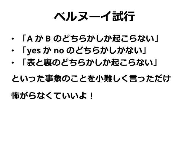 ベルヌーイ試行 • 「A か B のどちらかしか起こらない」 • 「yes か no のどちらかしかない」 • 「表と裏のどちらかしか起こらない」 といった事象のことを小難しく言っただけ 怖がらなくていいよ!